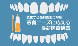 変化する歯科需要に対応患者ニーズに応える最新医療機器