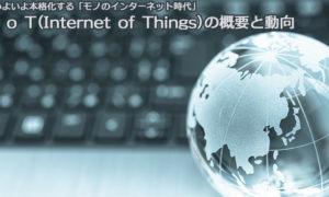 いよいよ本格化する「モノのインターネット時代」I o T(Internet of Things)の概要と動向